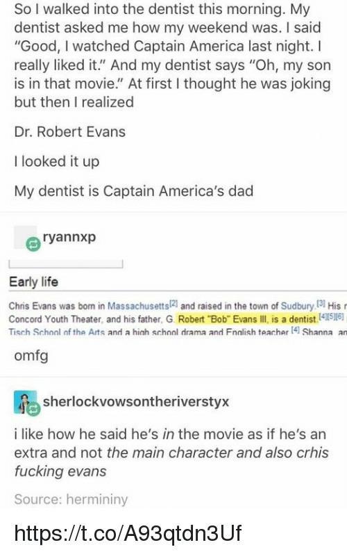 "America, Chris Evans, and Dad: So I walked into the dentist this morning. My  dentist asked me how my weekend was. I saic  ""Good, I watched Captain America last night. I  really liked it."" And my dentist says ""Oh, my son  is in that movie."" At first I thought he was joking  but then I realized  Dr. Robert Evans  I looked it up  My dentist is Captain America's dad  ryannxp  Early life  Chris Evans was born in Massachusetts[2] and raised in the town of Sudbury.[3] His r  Concord Youth Theater, and his father, G. Robert Bob Evans IIl is a dentist (4116)  Tisch Schonl of the Arts and a hich schnol drama and Fnalish teacher4 Shanna an  omfg  sherlockvowsontheriverstyx  i like how he said he's in the movie as if he's an  extra and not the main character and also crhis  fucking evans  Source: hermininy https://t.co/A93qtdn3Uf"