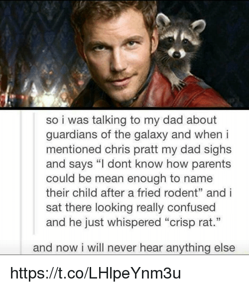 "Chris Pratt, Confused, and Dad: so i was talking to my dad about  guardians of the galaxy and when i  mentioned chris pratt my dad sighs  and says ""I dont know how parents  could be mean enough to name  their child after a fried rodent"" and i  sat there looking really confused  and he just whispered ""crisp rat.""  and now i will never hear anything else https://t.co/LHlpeYnm3u"