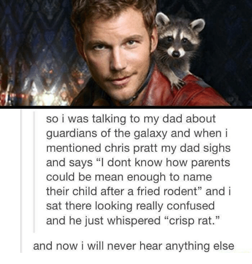 "Chris Pratt, Confused, and Dad: so i was talking to my dad about  guardians of the galaxy and when i  mentioned chris pratt my dad sighs  and says ""l dont know how parents  could be mean enough to name  their child after a fried rodent"" and i  sat there looking really confused  and he just whispered ""crisp rat.""  and now i will never hear anything else"
