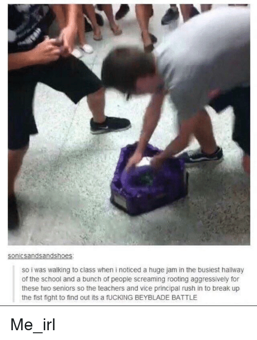 Fucking, School, and Break: so i was walking to class when i noticed a huge jam in the busiest hallway  of the school and a bunch of people screaming rooting aggressively for  these two seniors so the teachers and vice principal rush in to break up  the fist fight to find out its a fUCKING BEYBLADE BATTLE Me_irl