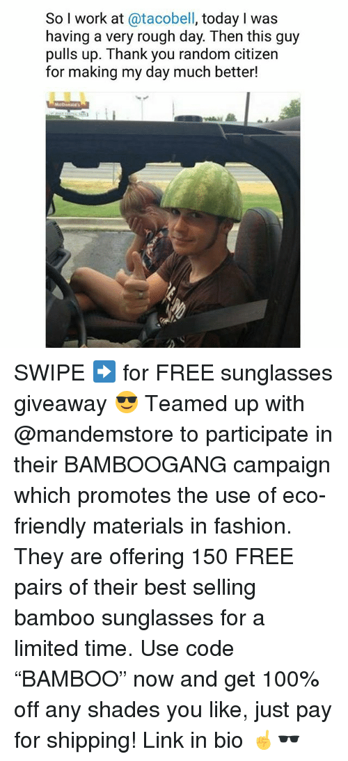 "Anaconda, Fashion, and Memes: So I work at @tacobell, today I was  having a very rough day. Then this guy  pulls up. Thank you random citizen  for making my day much better! SWIPE ➡️ for FREE sunglasses giveaway 😎 Teamed up with @mandemstore to participate in their BAMBOOGANG campaign which promotes the use of eco-friendly materials in fashion. They are offering 150 FREE pairs of their best selling bamboo sunglasses for a limited time. Use code ""BAMBOO"" now and get 100% off any shades you like, just pay for shipping! Link in bio ☝🕶"