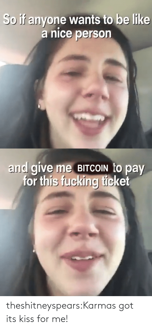Ticket: So if anyone wants to be like  a nice person   and give me BITCOIN to pay  for this fucking ticket theshitneyspears:Karmas got its kiss for me!