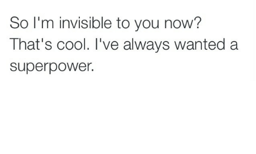 Cool, Superpower, and Wanted: So I'm invisible to you now?  That's cool. I've always wanted a  superpower.