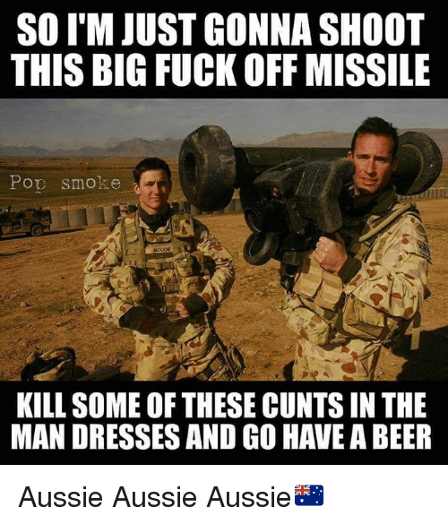 Beer, Fucking, and Memes: SO I'M JUST GONNA SHOOT  THIS BIG FUCK OFF MISSILE  Pop smoke  KILL SOME OF THESE CUNTS IN THE  MAN DRESSES AND GO HAVE A BEER Aussie Aussie Aussie🇦🇺