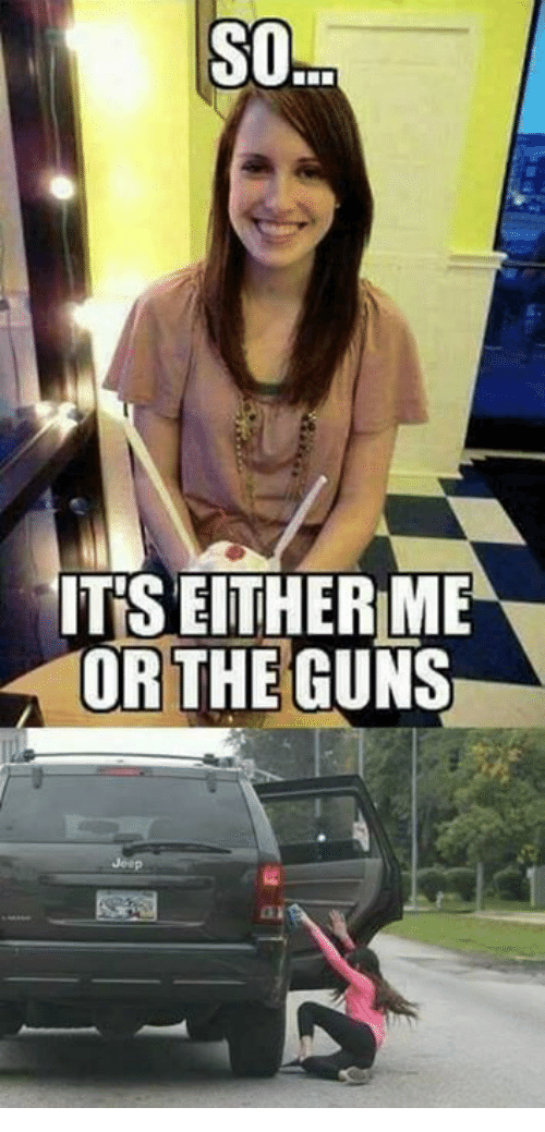 Guns, Memes, and 🤖: SO  ITS EITHERME  OR THE GUNS