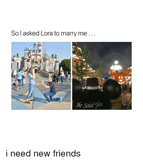 Friends, Girl Memes, and Yes: So l asked Lora to marry me..  She Said Yes i need new friends