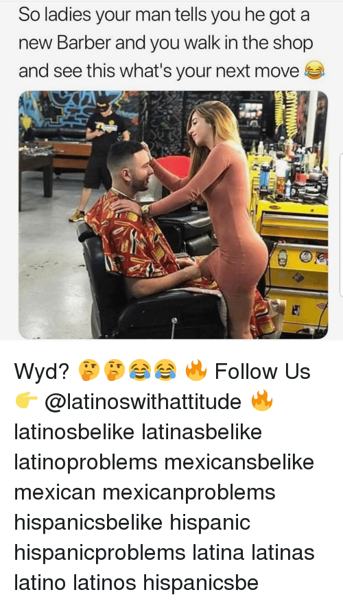 Barber, Latinos, and Memes: So ladies your man tells you he got a  new Barber and you walk in the shop  and see this what's your next move Wyd? 🤔🤔😂😂 🔥 Follow Us 👉 @latinoswithattitude 🔥 latinosbelike latinasbelike latinoproblems mexicansbelike mexican mexicanproblems hispanicsbelike hispanic hispanicproblems latina latinas latino latinos hispanicsbe