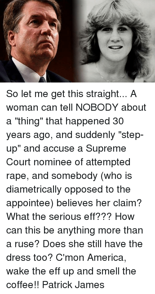 "America, Memes, and Smell: So let me get this straight... A woman can tell NOBODY about a ""thing"" that happened 30 years ago, and suddenly ""step-up"" and accuse a Supreme Court nominee of attempted rape, and somebody (who is diametrically opposed to the appointee) believes her claim? What the serious eff??? How can this be anything more than a ruse? Does she still have the dress too?  C'mon America, wake the eff up and smell the coffee!! Patrick James"