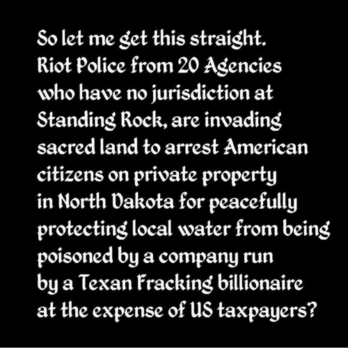 Memes, Police, and Riot: So let me get this straight.  Riot police from 20 Agencies  who have no jurisdiction at  Standing Rock, are invading  sacred land to arrest American  citizens on private property  in North Dakota for peacefully  protecting local water from beins  poisoned by a company run  by a Texan Fracking billionaire  at the expense of us taxpayers?