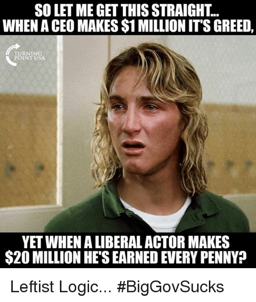 Logic, Memes, and Greed: SO LET ME GET THIS STRAIGHT..  WHEN A CEO MAKES $1 MILLION ITS GREED,  TURNING  POINT USA  YET WHEN A LIBERAL ACTOR MAKES  $20 MILLION HE'S EARNED EVERY PENNY? Leftist Logic... #BigGovSucks