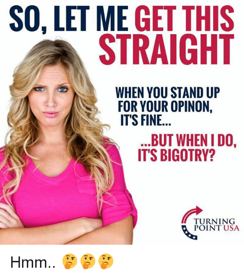 Memes, Bigotry, and 🤖: SO, LET ME GET THIS  STRAIGHT  WHEN YOU STAND UP  FOR YOUR OPINON,  ITS FINE...  BUT WHEN IDO,  IT'S BIGOTRY?  TURNING  POINT USA Hmm.. 🤔🤔🤔