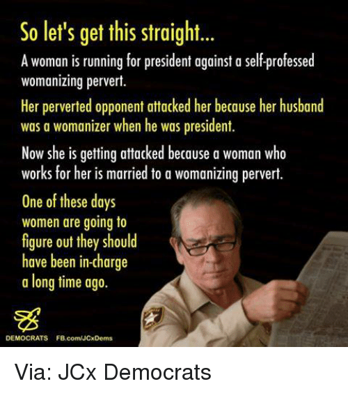 Memes, Run, and Work: So let's get this straight...  A woman is running for president against a selfprofessed  womanizing pervert.  Her perverted opponent attacked her because her husband  was a womanizer when he was president.  Now she is getting attacked because a woman who  works for her is married to a womanizing pervert.  One of these days  women are going to  figure out they should  have been in-charge  a long time ago.  DEMOCRATS FB.com/JCxDems Via: JCx Democrats