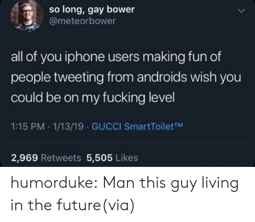 Gucci: so long, gay bower  @meteorbower  all of you iphone users making fun of  people tweeting from androids wish you  could be on my fucking level  1:15 PM 1/13/19 GUCCI SmartToiletTM  2,969 Retweets 5,505 Likes humorduke:  Man this guy living in the future(via)