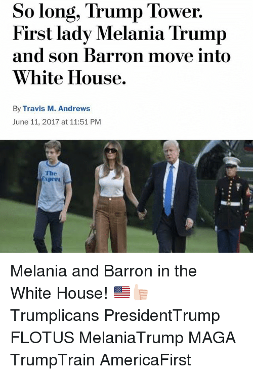 Melania Trump, Memes, and White House: So long, Trump Tower.  First lady Melania Trump  and son Barron move into  White House.  By Travis M. Andrews  June 11, 2017 at 11:51 PM  The Melania and Barron in the White House! 🇺🇸👍🏻 Trumplicans PresidentTrump FLOTUS MelaniaTrump MAGA TrumpTrain AmericaFirst