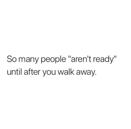 """You, People, and Away: So many people """"aren't ready""""  until after you walk away."""