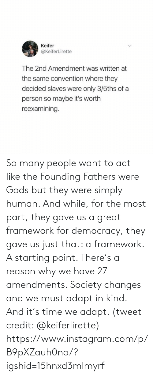 tweet: So many people want to act like the Founding Fathers were Gods but they were simply human. And while, for the most part, they gave us a great framework for democracy, they gave us just that: a framework. A starting point. There's a reason why we have 27 amendments. Society changes and we must adapt in kind. And it's time we adapt. (tweet credit: @keiferlirette)  https://www.instagram.com/p/B9pXZauh0no/?igshid=15hnxd3mlmyrf