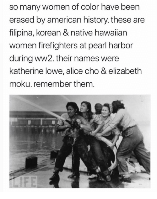 Memes, American, and History: so many women of color have been  erased by american history. these are  filipina, korean & native hawaiian  women firefighters at pearl harbor  during ww2. their names were  katherine lowe, alice cho & elizabeth  moku. remember them.