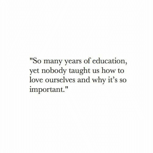 "Love, How To, and How: ""So many years of education  yet nobody taught us how to  love ourselves and why it's so  important."""