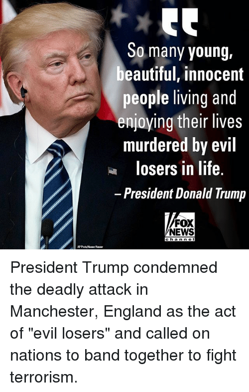"""Beautiful, Donald Trump, and England: So many young  beautiful, innocent  people living and  enjoying their lives  murdered by evil  losers in life.  President Donald Trump  FOX  NEWS  Channe  AP Phot Nasser Nasser President Trump condemned the deadly attack in Manchester, England as the act of """"evil losers"""" and called on nations to band together to fight terrorism."""