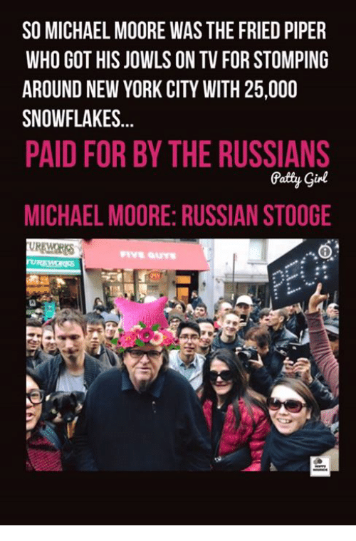 New York, Michael, and Russian: SO MICHAEL MOORE WAS THE FRIED PIPER  WHO GOT HIS JOWLS ON TV FOR STOMPING  AROUND NEW YORK CITY WITH 25,000  SNOWFLAKES...  PAID FOR BY THE RUSSIANS  Patty Gine  MICHAEL MOORE: RUSSIAN STOOGE