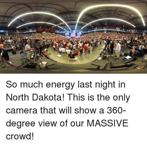 Energy, Camera, and North Dakota: So much energy last night in North Dakota! This is the only camera that will show a 360-degree view of our MASSIVE crowd!