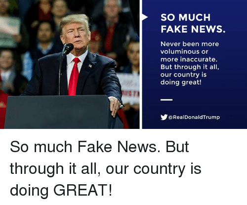 Fake, News, and Never: SO MUCH  FAKE NEWS.  Never been more  voluminous or  more inaccurate.  But through it all,  our country is  doing great!  Y@RealDonaldTrump So much Fake News. But through it all, our country is doing GREAT!