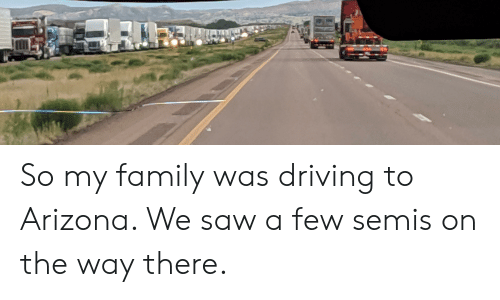Driving, Family, and Saw: So my family was driving to Arizona. We saw a few semis on the way there.