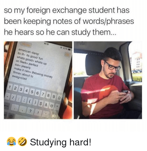 foreigner: so my foreign exchange student has  been keeping notes of words/phrases  he hears so he can study them...  19:10  63% m  american slang:  its lite its good/ fun  whats goods whats up  on fleeks perfect  ice jewerly  make it rains throwing money  finnas about to  swag-cool  1 2 3 4 5 6 7 8 9 😂🤣 Studying hard!