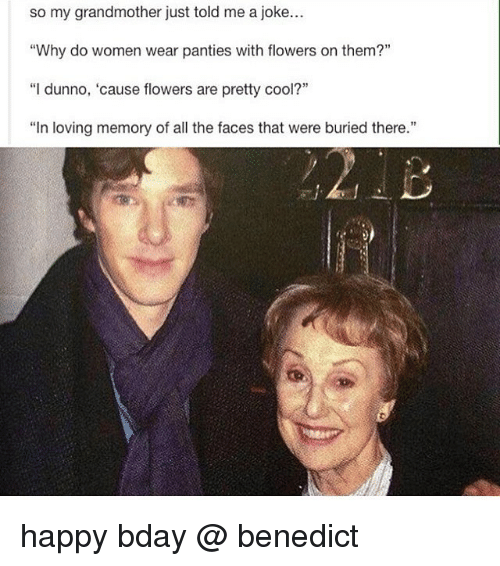"Memes, Cool, and Flowers: so my grandmother just told me a joke...  ""Why do women wear panties with flowers on them?""  ""I dunno, 'cause flowers are pretty cool?""  ""In loving memory of all the faces that were buried there."" happy bday @ benedict"