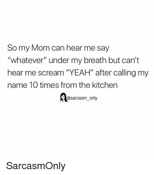 """Funny, Memes, and Scream: So my Mom can hear me say  """"whatever"""" under my breath but can't  hear me scream """"YEAH"""" after calling my  name 10 times from the kitchen  @sarcasm_only SarcasmOnly"""