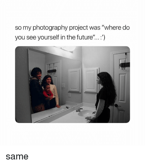 "Future, Photography, and Girl Memes: so my photography project was ""where do  you see yourself in the future""...:') same"