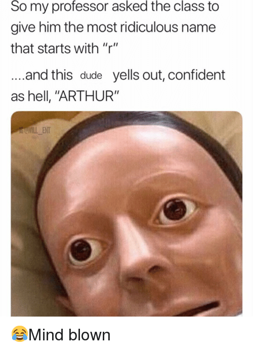 "Arthur, Dude, and Memes: So my professor asked the class to  give him the most ridiculous name  that starts with ""r""  and this dude yells out, confident  as hell, ""ARTHUR""  dCWILL ENT 😂Mind blown"