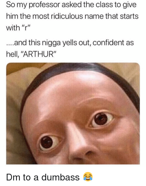 "Arthur, Memes, and Hell: So my professor asked the class to give  him the most ridiculous name that starts  with ""r""  ...and this nigga yells out, confident as  hell, ""ARTHUR"" Dm to a dumbass 😂"