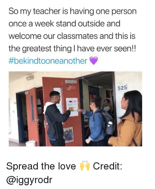 Love, Memes, and Teacher: So my teacher is having one person  once a week stand outside and  welcome our classmates and this is  the greatest thing I have ever seen!!  #bekindtooneanother  525  ? be  PSYO Spread the love 🙌 Credit: @iggyrodr