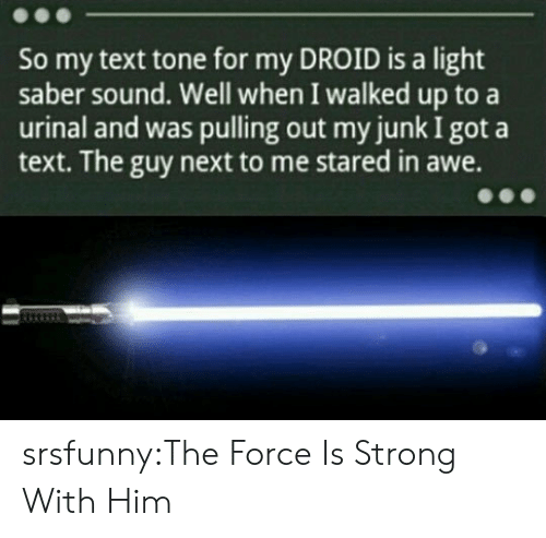 Force Is Strong: So my text tone for my DROID is a light  saber sound. Well when I walked up to a  urinal and was pulling out my junk I got a  text. The guy next to me stared in awe. srsfunny:The Force Is Strong With Him