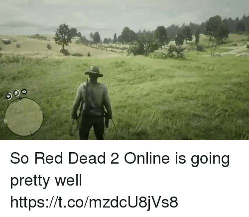 Red Dead, Red, and Online: So Red Dead 2 Online is going pretty well https://t.co/mzdcU8jVs8