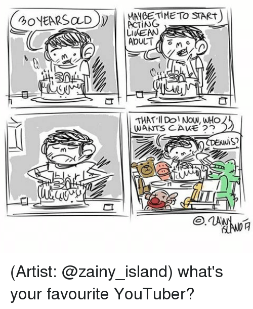 Memes, 🤖, and Keane: SO  S  CT  TIME TO START)  ACTING  Li (KEAN  ADULT  THAT Il Dol Now, WHO  WANTS CAKE 22  ODENNIS?  DA (Artist: @zainy_island) what's your favourite YouTuber?