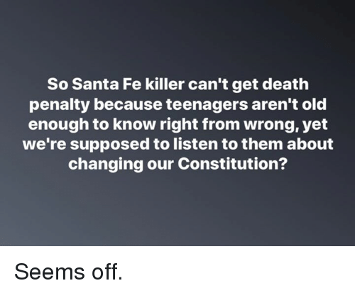 Memes, Constitution, and Death: So Santa Fe killer can't get death  penalty because teenagers aren't old  enough to know right from wrong, yet  we're supposed to listen to them about  changing our Constitution? Seems off.