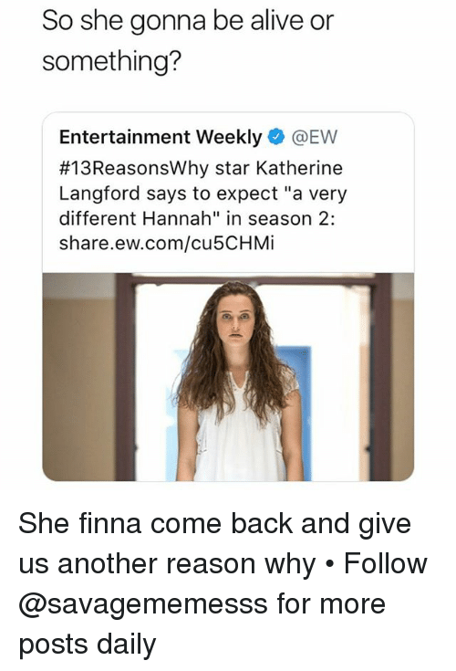 "Alive, Memes, and Star: So she gonna be alive or  something?  Entertainment Weekly @EW  #13ReasonsWhy star Katherine  Langford says to expect ""a very  different Hannah"" in season 2:  share.ew.com/cu5CHMi She finna come back and give us another reason why • Follow @savagememesss for more posts daily"