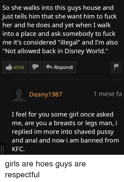 """Disney, Disney World, and Girls: So she walks into this guys house and  just tells him that she want him to fuck  her and he does and yet when I walk  into a place and ask somebody to fuck  me it's considered """"illegal"""" and I'm also  """"Not allowed back in Disney World.""""  4004  Rispondi  Deany1987  1 mese fa  I feel for you some girl once asked  me, are you a breasts or legs man, i  replied im more into shaved pussy  and anal and now i am banned from  KFC. girls are hoes guys are respectful"""