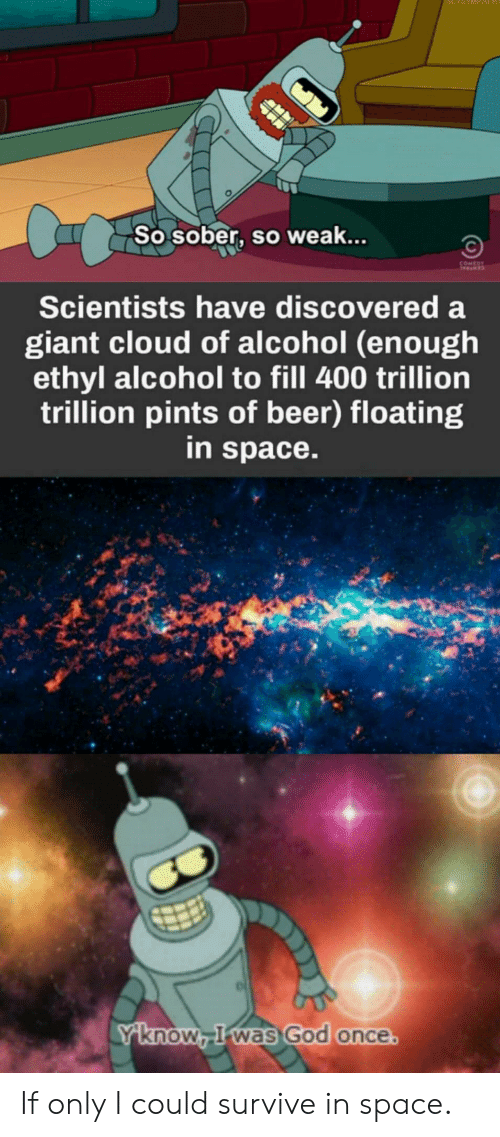 Beer, God, and Alcohol: So sober, so weak...  Scientists have discovered a  giant cloud of alcohol (enough  ethyl alcohol to fill 400 trillion  trillion pints of beer) floating  in space.  knoW Rwas God once If only I could survive in space.