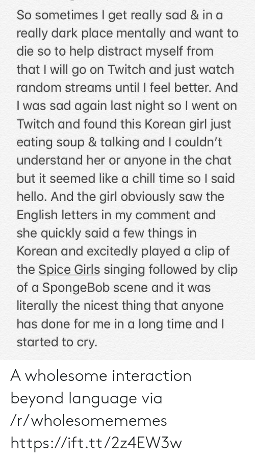 I Will Go: So sometimes I get really sad & in a  really dark place mentally and want to  die so to help distract myself from  that I will go on Twitch and just watch  random streams until I feel better. And  I was sad again last night so I went on  Twitch and found this Korean girl just  eating soup & talking and I couldn't  understand her or anyone in the chat  but it seemed like a chill time so I said  hello. And the girl obviously saw the  English letters in my comment and  she quickly said a few things in  Korean and excitedly played a clip of  the Spice Girls singing followed by clip  of a SpongeBob scene and it was  literally the nicest thing that anyone  has done for me in a long time and I  started to cry. A wholesome interaction beyond language via /r/wholesomememes https://ift.tt/2z4EW3w