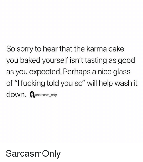 """Baked, Fucking, and Funny: So sorry to hear that the karma cake  you baked yourself isn't tasting as good  as you expected. Perhaps a nice glass  of """"l fucking told you so"""" will help wash it  down. esarcasm only SarcasmOnly"""