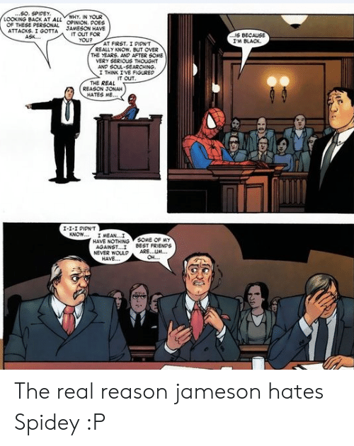 jonah: ..SO. SPIDEY  LOOKING BACK AT ALL OPINION. POES  WHY, IN YOUR  OF THESE PERSONAL  ATTACKS. I GOTTA  ASK..  JAMESON HAVE  IT OUT FOR  YOU?  ...IS BECAUS  I'M BLACK  AT FIRST, I PIPN'T  REALLY KNOW. BUT OVER  THE YEARS. ANP AFTER 6OME  VERY SERIOUS THOUGHT  AND SOUL-SEARCHING.  I THINK IVE FIGUREP  IT OUT  THE REAL  REASON JONAH  HATES ME...  I-1-I PIPNT  KNOW... I MEAN...I  HAVE NOTHING SOME OF MY  AGAINST..  NEVER WOULP  HAVE...  BEST FRIENDS  ARE...UM  OH..  HOXEX The real reason jameson hates Spidey :P