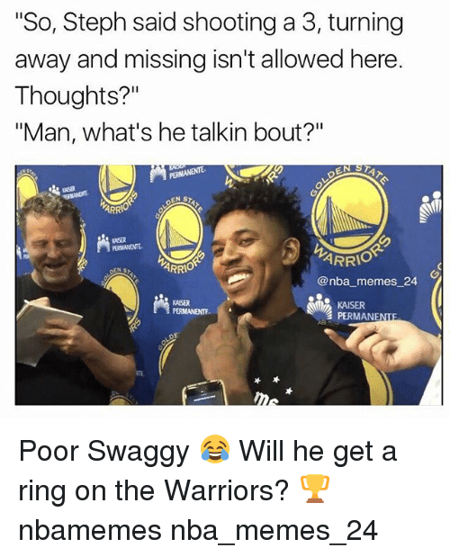 "Swaggy: ""So, Steph said shooting a 3, turning  away and missing isn't allowed here.  Thoughts?""  ""Man, what's he talkin bout?""  ASR  ARR  KNSER  ARRIO  ARR  @nba memes 24  KAISER  PERMANENTE  KAISER  PERMANENTE  TE Poor Swaggy 😂 Will he get a ring on the Warriors? 🏆 nbamemes nba_memes_24"