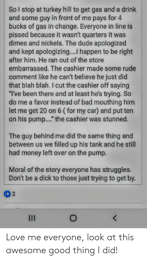 """Bad, Dude, and Love: So stop at turkey hill to get gas and a drink  and some guy in front of me pays for 4  bucks of gas in change. Everyone in line is  pissed because it wasn't quarters it was  dimes and nickels. The dude apologized  and kept apologizing.... happen to be right  after him. He ran out of the store  embarrassed. The cashier made some rude  comment like he can't believe he just did  that blah blah. I cut the cashier off saying  """"I've been there and at least he's trying. So  do me a favor instead of bad mouthing him  let me get 20 on  on his pum...."""" the cashier was stunned.  6 (for my car) and put ten  thing and  The guy behind me did the same  between us we filled up his tank and he still  had money left over on the pump  Moral of the story everyone has struggles.  Don't be a dick to those just trying to get by.  2  II Love me everyone, look at this awesome good thing I did!"""