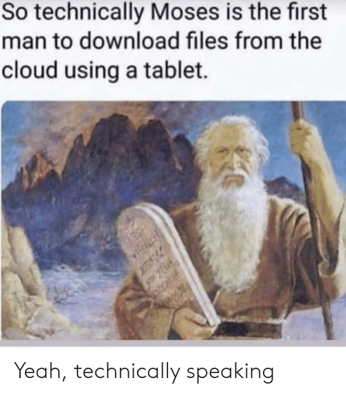 Tablet, Yeah, and Cloud: So technically Moses is the first  man to download files from the  cloud using a tablet. Yeah, technically speaking