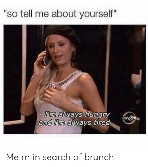 "brunch: ""so tell me about yourself""  T'm always hungry  and iim always tired Me rn in search of brunch"