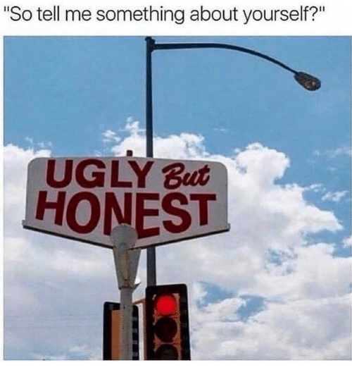 """Ugly, So Tell Me, and Tell Me: So tell me something about yourself?""""  UGLY But  HONEST"""