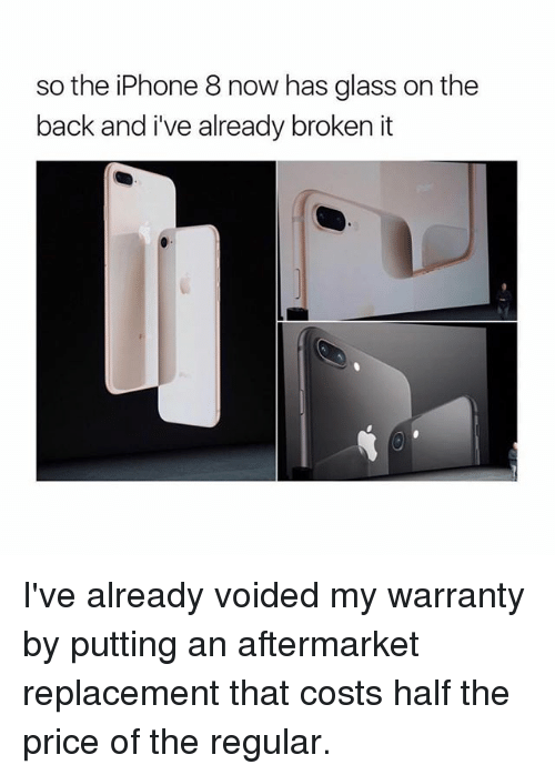 halfs: so the iPhone 8 now has glass on the  back and i've already broken it I've already voided my warranty by putting an aftermarket replacement that costs half the price of the regular.